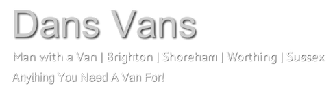 DANS VANS - MAN WITH VAN - BRIGHTON - SHOREHAM - WORTHING - SUSSEX